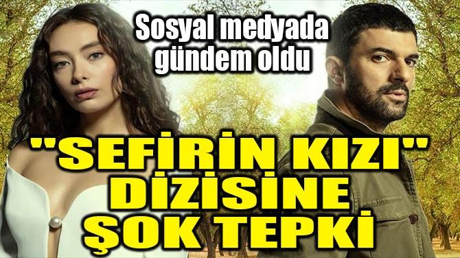 """""""SEFİRİN KIZI"""" DİZİSİNE ŞOKE EDEN TEPKİ"""