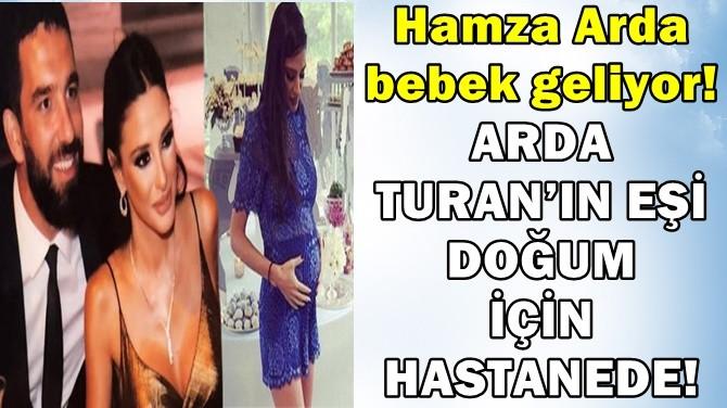 ARDA TURAN'IN EŞİ DOĞUM İÇİN HASTANEDE!