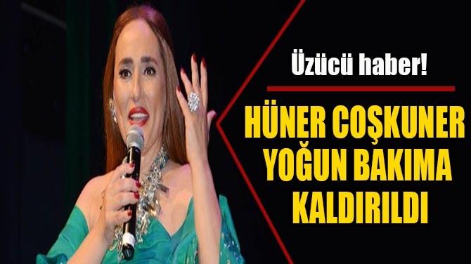 HÜNER COŞKUNER  YOĞUN BAKIMA  KALDIRILDI