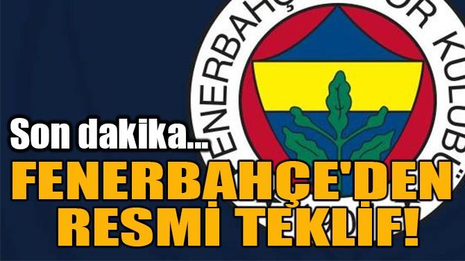 FENERBAHÇE'DEN  RESMİ TEKLİF!