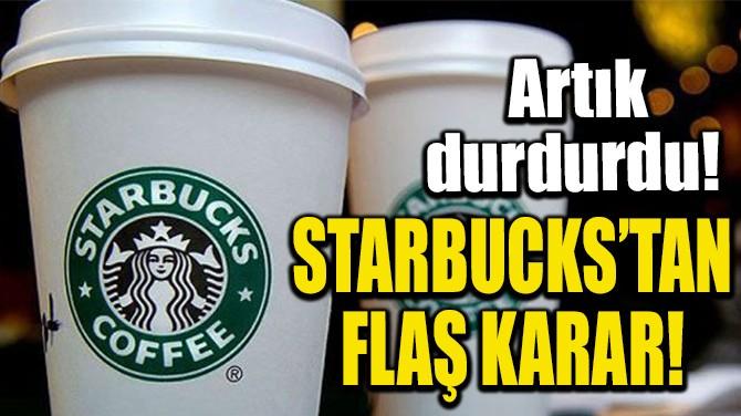 STARBUCKS'TAN FLAŞ KARAR!