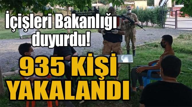 935 KİŞİ YAKALANDI