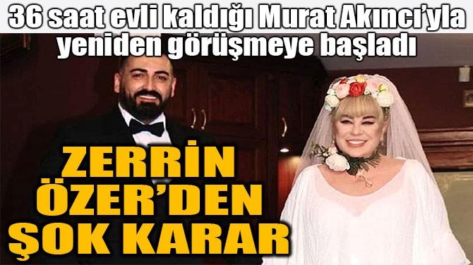 ZERRİN ÖZER'DEN ŞOK KARAR