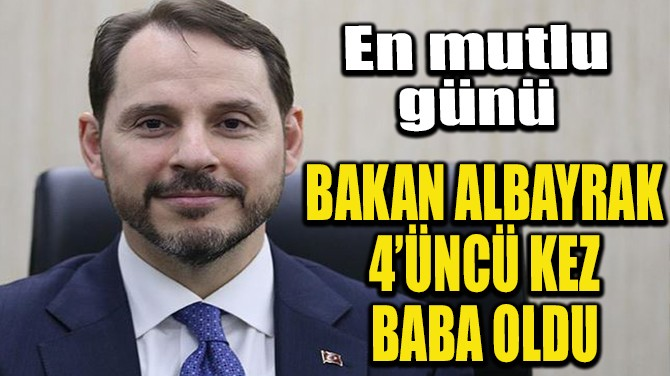BAKAN ALBAYRAK 4'ÜNCÜ KEZ BABA OLDU