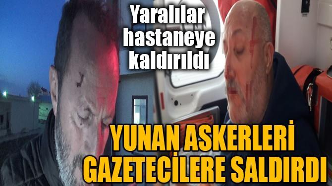 YUNAN ASKERLERİ GAZETECİLERE SALDIRDI