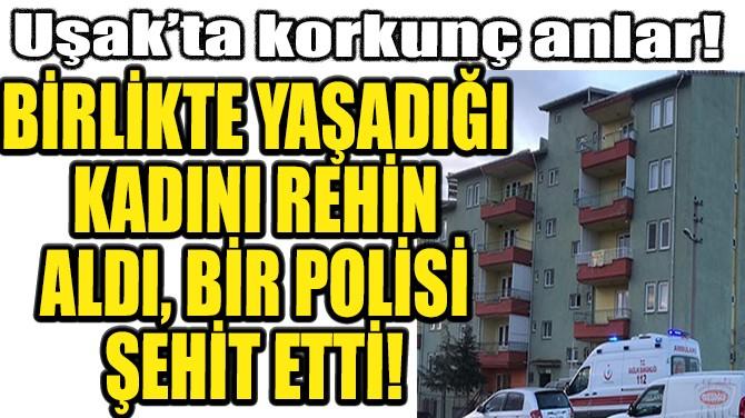 BİRLİKTE YAŞADIĞI KADINI REHİN  ALDI, BİR POLİSİ ŞEHİT ETTİ!