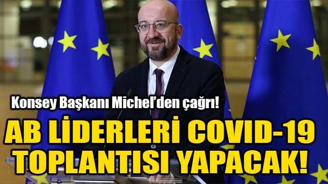 AB LİDERLERİ COVID-19 TOPLANTISI YAPACAK!