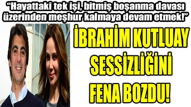 İBRAHİM KUTLUAY SESSİZLİĞİNİ FENA BOZDU!