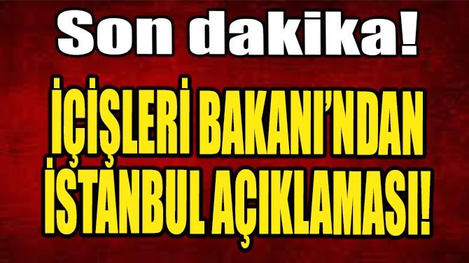 İÇİŞLERİ BAKANI SÜLEYMAN SOYLU'DAN İSTANBUL AÇIKLAMASI!