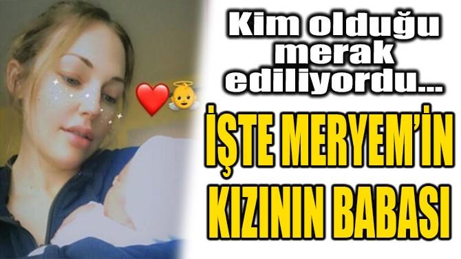İŞTE MERYEM UZERLİ'NİN KIZININ BABASI...