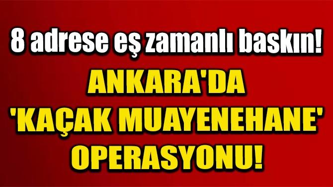 ANKARA'DA 'KAÇAK MUAYENEHANE' OPERASYONU!