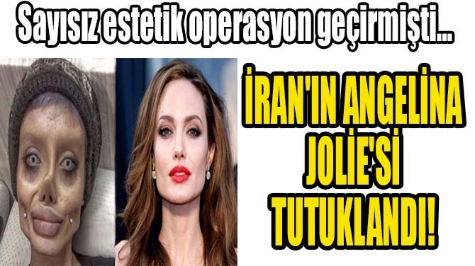 İRAN'IN ANGELİNA JOLİE'Sİ TUTUKLANDI!