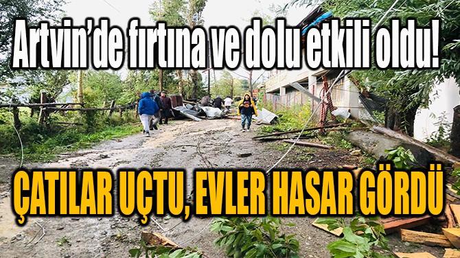 ARTVİN'DE FIRTINA! ÇATILAR UÇTU, EVLER HASAR GÖRDÜ