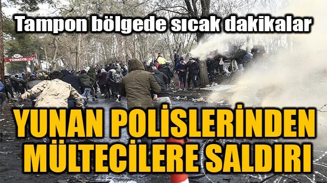 YUNAN POLİSLERİNDEN  MÜLTECİLERE SALDIRI