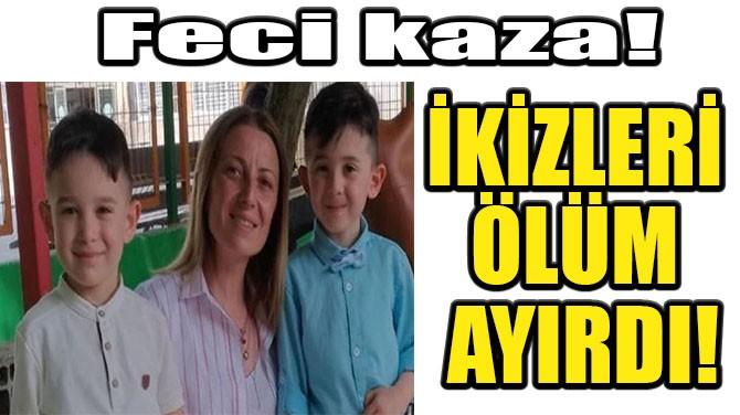 İKİZLERİ ÖLÜM AYIRDI!