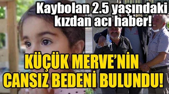 KÜÇÜK MERVE'NİN CANSIZ BEDENİ BULUNDU!