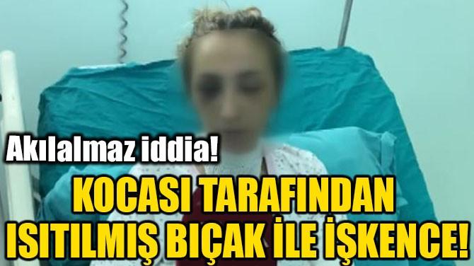KOCASI TARAFINDAN ISITILMIŞ BIÇAK İLE İŞKENCE!
