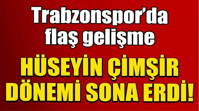 TRABZONSPOR'DA HÜSEYİN ÇİMŞİR DÖNEMİ SONA ERDİ!