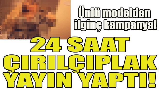 24 SAAT ÇIRILÇIPLAK YAYIN YAPTI!
