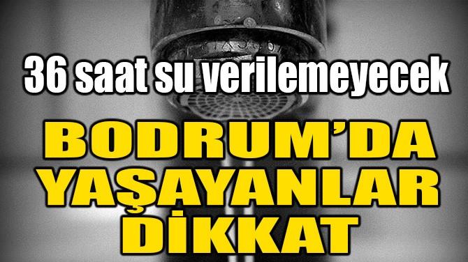BODRUM'DAKİLER DİKKAT! 36 SAAT SU VERİLEMEYECEK!