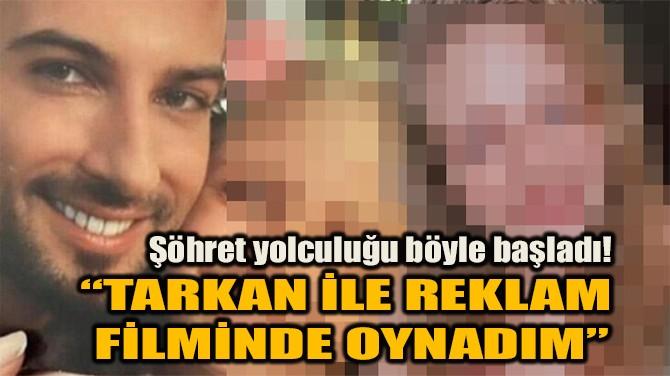 """""""TARKAN İLE REKLAM FİLMİNDE OYNADIM"""""""