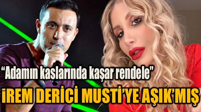 İREM DERİCİ MUSTİ'YE AŞIK'MIŞ