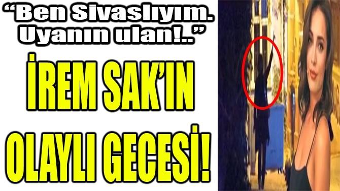 İREM SAK'IN OLAYLI GECESİ!