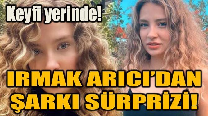 IRMAK ARICI'DAN ŞARKI SÜRPRİZİ!