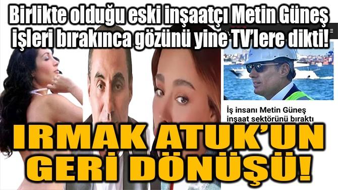 IRMAK ATUK'UN GERİ DÖNÜŞÜ!