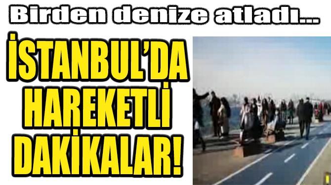 İSTANBUL'DA HAREKETLİ DAKİKALAR!