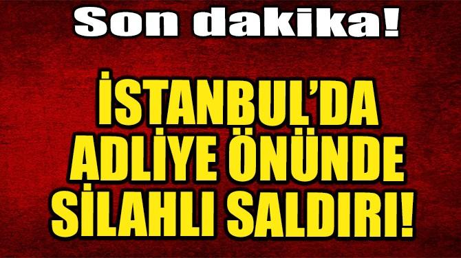 İSTANBUL'DA ADLİYE  ÖNÜNDE SİLAHLI SALDIRI!