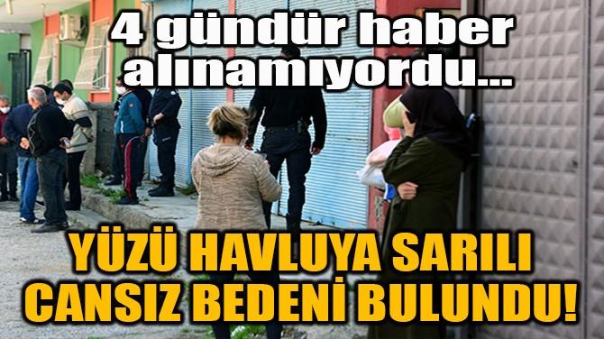 YÜZÜ HAVLUYA SARILI CANSIZ BEDENİ BULUNDU!