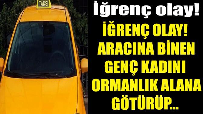 TAKSİSİNE BİNEN KADINA ORMANDA TECAVÜZ ETTİ!