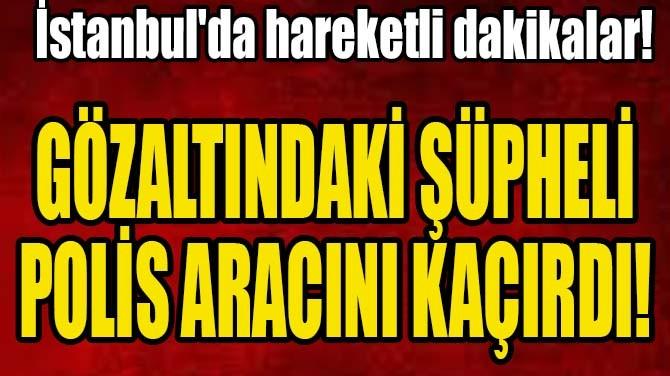 GÖZALTINDAKİ ŞÜPHELİ POLİS ARACINI KAÇIRDI!