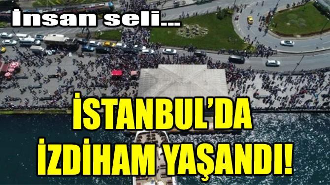 İSTANBUL'DA İZDİHAM YAŞANDI!