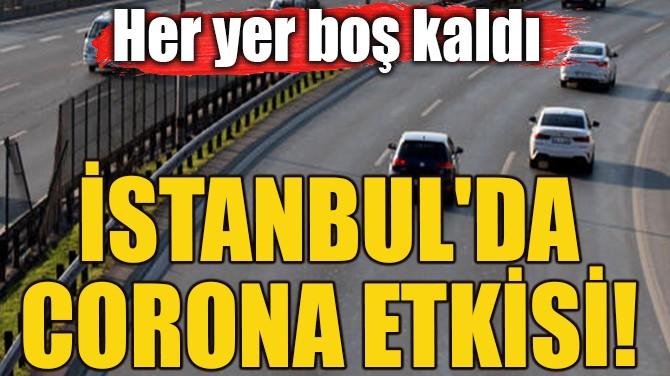 İSTANBUL'DA CORONA ETKİSİ! HER YER BOŞ KALDI