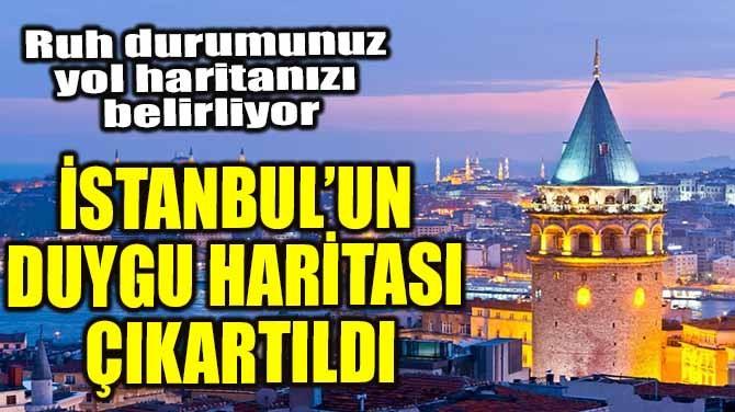 İSTANBUL'UN DUYGU HARİTASI ÇIKARTILDI