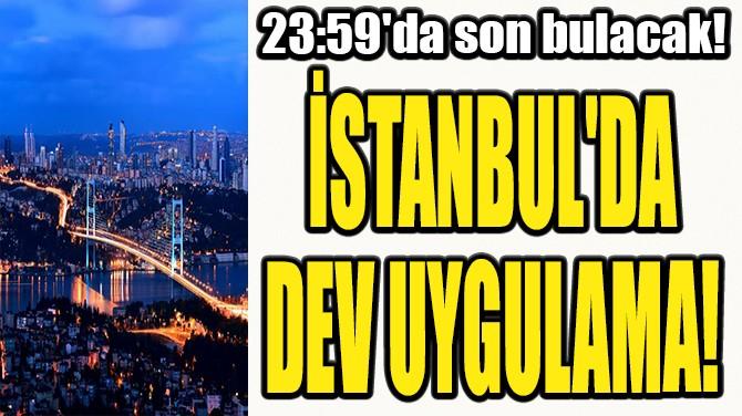 İSTANBUL'DA DEV UYGULAMA!