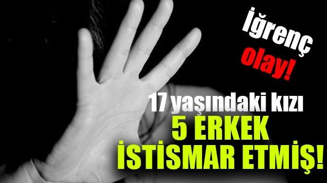 İĞRENÇ OLAY! 17 YAŞINDAKİ KIZI 5 KİŞİ İSTİSMAR ETMİŞ!