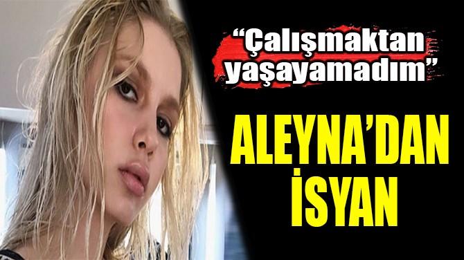 ALEYNA'DAN İSYAN
