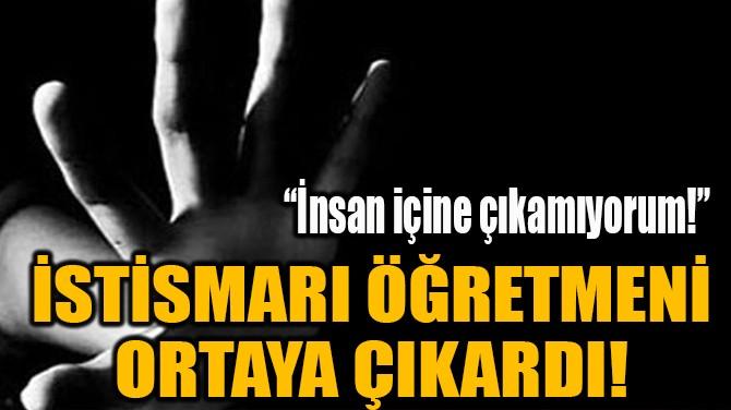 İSTİSMARI ÖĞRETMENİ ORTAYA ÇIKARDI!