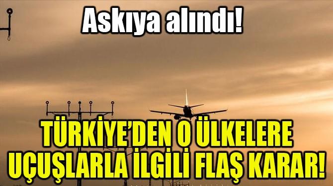 TÜRKİYE'DEN O ÜLKELERE UÇUŞLARLA İLGİLİ FLAŞ KARAR!
