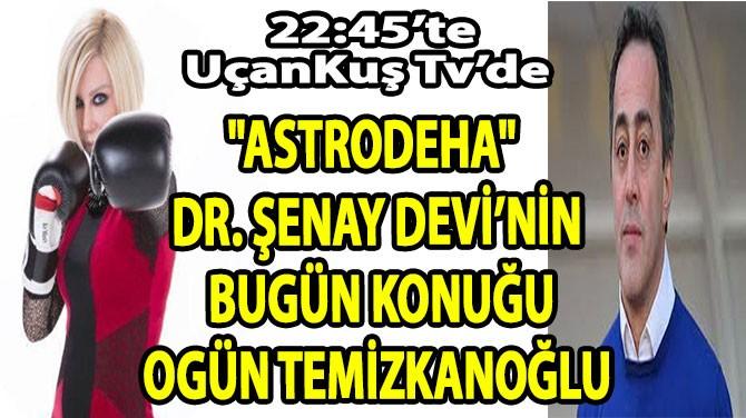 """""""ASTRODEHA"""" DR. ŞENAY DEVİ'NİN BUGÜN KONUĞU OGÜN TEMİZKANOĞLU"""