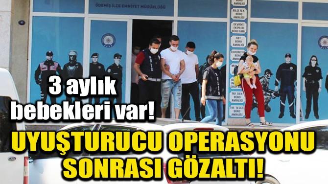 BEBEKLİ ÇİFT, UYUŞTURUCU OPERASYONUNDA GÖZALTINA ALINDI!