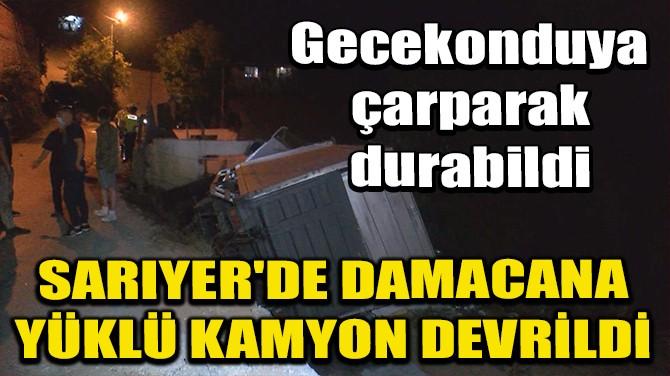 SARIYER'DE DAMACANA YÜKLÜ KAMYON DEVRİLDİ