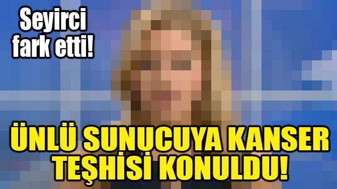 ÜNLÜ SUNUCUYA KANSER TEŞHİSİ KONULDU!