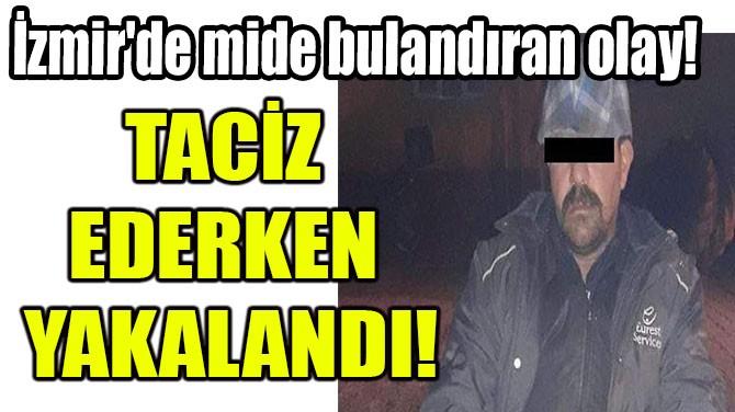 TACİZ EDERKEN YAKALANDI