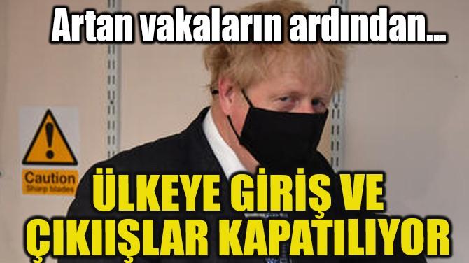 İNGİLTERE'YE GİRİŞ VE ÇIKIŞLAR KAPATILIYOR!..