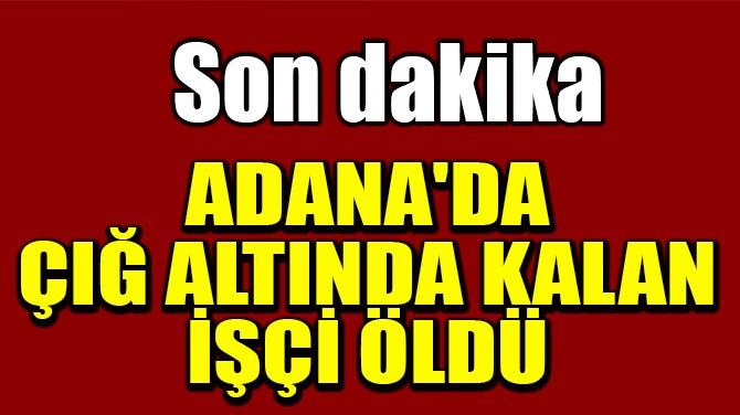 ADANA'DA ÇIĞ ALTINDA KALAN İŞÇİ ÖLDÜ