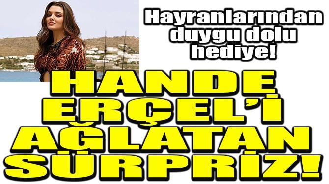 HANDE ERÇEL'İ AĞLATAN SÜRPRİZ!